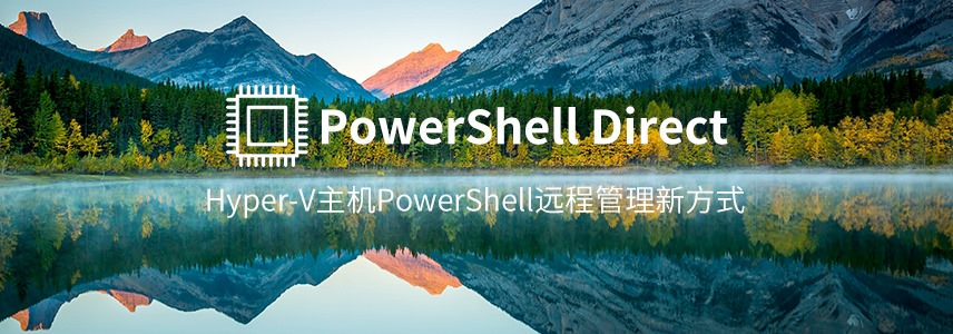 PowerShell Direct—Hyper-V主机PowerShell远程管理新方式